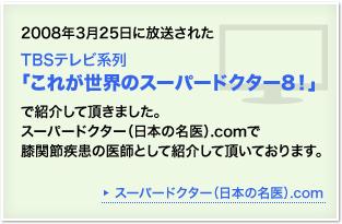 2008年3月25日放送、TBSテレビ系列「これが世界のスーパードクター8」で紹介していただきました。
